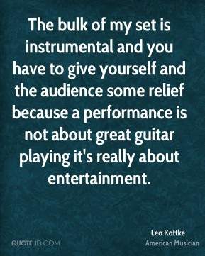 The bulk of my set is instrumental and you have to give yourself and the audience some relief because a performance is not about great guitar playing it's really about entertainment.