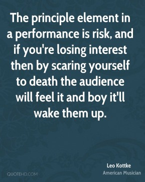 The principle element in a performance is risk, and if you're losing interest then by scaring yourself to death the audience will feel it and boy it'll wake them up.