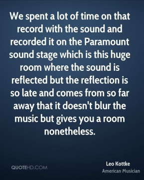 Leo Kottke - We spent a lot of time on that record with the sound and recorded it on the Paramount sound stage which is this huge room where the sound is reflected but the reflection is so late and comes from so far away that it doesn't blur the music but gives you a room nonetheless.