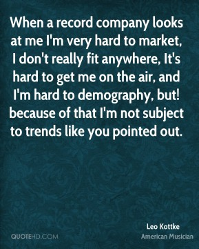 Leo Kottke - When a record company looks at me I'm very hard to market, I don't really fit anywhere, It's hard to get me on the air, and I'm hard to demography, but! because of that I'm not subject to trends like you pointed out.