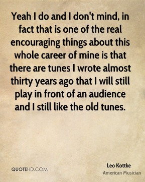 Yeah I do and I don't mind, in fact that is one of the real encouraging things about this whole career of mine is that there are tunes I wrote almost thirty years ago that I will still play in front of an audience and I still like the old tunes.