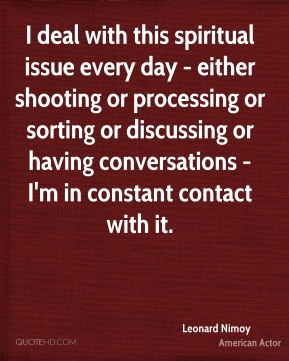 Leonard Nimoy - I deal with this spiritual issue every day - either shooting or processing or sorting or discussing or having conversations - I'm in constant contact with it.