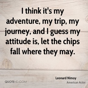 Leonard Nimoy - I think it's my adventure, my trip, my journey, and I guess my attitude is, let the chips fall where they may.