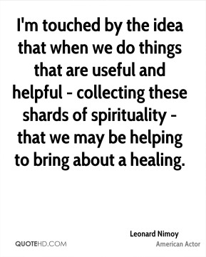 Leonard Nimoy - I'm touched by the idea that when we do things that are useful and helpful - collecting these shards of spirituality - that we may be helping to bring about a healing.