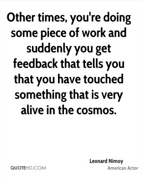 Other times, you're doing some piece of work and suddenly you get feedback that tells you that you have touched something that is very alive in the cosmos.
