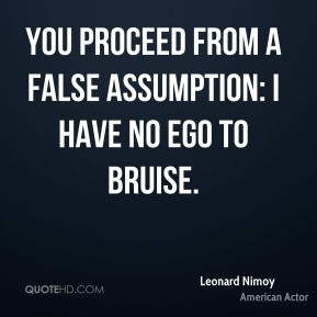 You proceed from a false assumption: I have no ego to bruise.