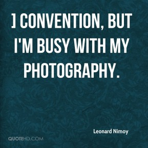 ] convention, but I'm busy with my photography.