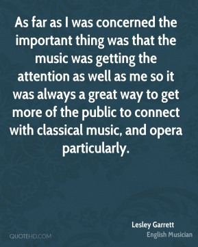 Lesley Garrett - As far as I was concerned the important thing was that the music was getting the attention as well as me so it was always a great way to get more of the public to connect with classical music, and opera particularly.