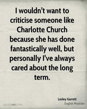 I wouldn't want to criticise someone like Charlotte Church because she has done fantastically well, but personally I've always cared about the long term.