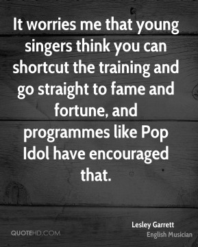 Lesley Garrett - It worries me that young singers think you can shortcut the training and go straight to fame and fortune, and programmes like Pop Idol have encouraged that.