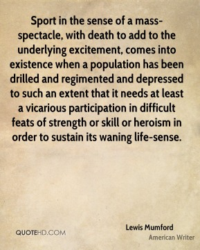 Lewis Mumford  - Sport in the sense of a mass-spectacle, with death to add to the underlying excitement, comes into existence when a population has been drilled and regimented and depressed to such an extent that it needs at least a vicarious participation in difficult feats of strength or skill or heroism in order to sustain its waning life-sense.