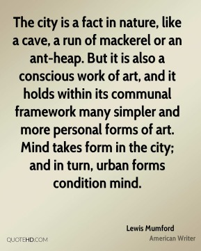 The city is a fact in nature, like a cave, a run of mackerel or an ant-heap. But it is also a conscious work of art, and it holds within its communal framework many simpler and more personal forms of art. Mind takes form in the city; and in turn, urban forms condition mind.