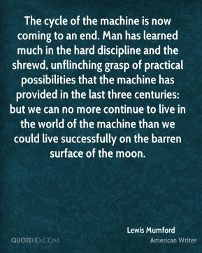 Lewis Mumford  - The cycle of the machine is now coming to an end. Man has learned much in the hard discipline and the shrewd, unflinching grasp of practical possibilities that the machine has provided in the last three centuries: but we can no more continue to live in the world of the machine than we could live successfully on the barren surface of the moon.