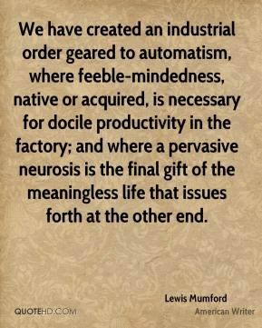 Lewis Mumford  - We have created an industrial order geared to automatism, where feeble-mindedness, native or acquired, is necessary for docile productivity in the factory; and where a pervasive neurosis is the final gift of the meaningless life that issues forth at the other end.