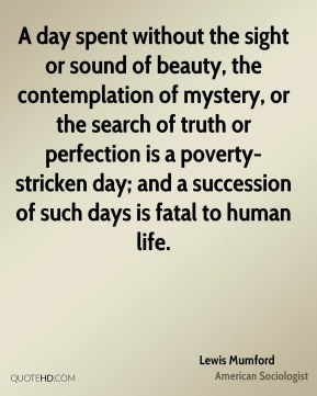 Lewis Mumford - A day spent without the sight or sound of beauty, the contemplation of mystery, or the search of truth or perfection is a poverty-stricken day; and a succession of such days is fatal to human life.