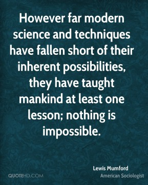 Lewis Mumford - However far modern science and techniques have fallen short of their inherent possibilities, they have taught mankind at least one lesson; nothing is impossible.