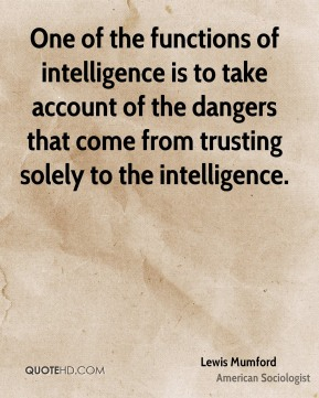 Lewis Mumford - One of the functions of intelligence is to take account of the dangers that come from trusting solely to the intelligence.