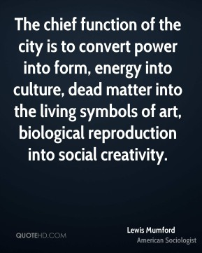 Lewis Mumford - The chief function of the city is to convert power into form, energy into culture, dead matter into the living symbols of art, biological reproduction into social creativity.