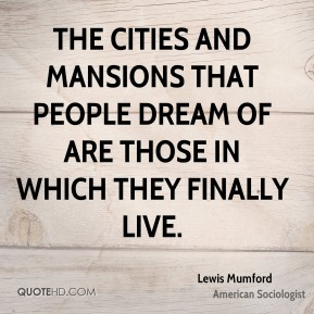 The cities and mansions that people dream of are those in which they finally live.