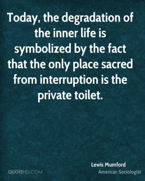Lewis Mumford - Today, the degradation of the inner life is symbolized by the fact that the only place sacred from interruption is the private toilet.