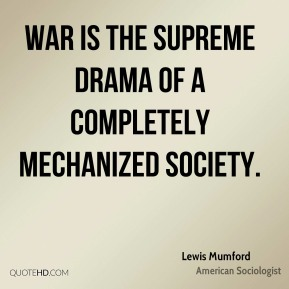 Lewis Mumford - War is the supreme drama of a completely mechanized society.