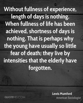 Lewis Mumford - Without fullness of experience, length of days is nothing. When fullness of life has been achieved, shortness of days is nothing. That is perhaps why the young have usually so little fear of death; they live by intensities that the elderly have forgotten.