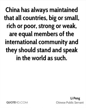China has always maintained that all countries, big or small, rich or poor, strong or weak, are equal members of the international community and they should stand and speak in the world as such.