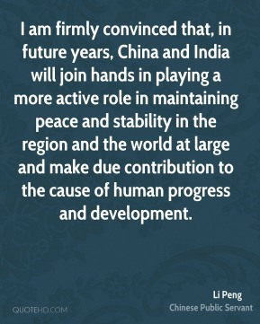 Li Peng - I am firmly convinced that, in future years, China and India will join hands in playing a more active role in maintaining peace and stability in the region and the world at large and make due contribution to the cause of human progress and development.