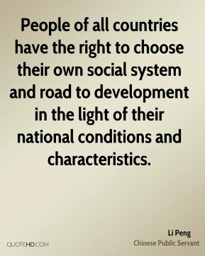 Li Peng - People of all countries have the right to choose their own social system and road to development in the light of their national conditions and characteristics.