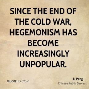 Li Peng - Since the end of the Cold War, hegemonism has become increasingly unpopular.