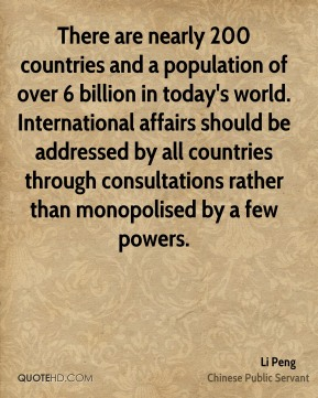 There are nearly 200 countries and a population of over 6 billion in today's world. International affairs should be addressed by all countries through consultations rather than monopolised by a few powers.
