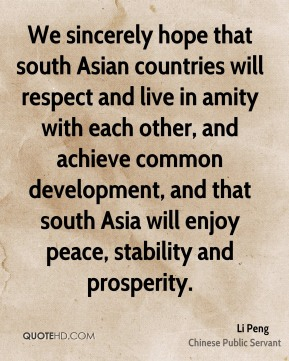 Li Peng - We sincerely hope that south Asian countries will respect and live in amity with each other, and achieve common development, and that south Asia will enjoy peace, stability and prosperity.