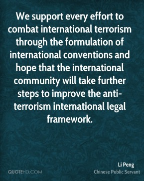 Li Peng - We support every effort to combat international terrorism through the formulation of international conventions and hope that the international community will take further steps to improve the anti-terrorism international legal framework.