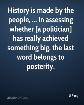Li Peng  - History is made by the people, ... In assessing whether [a politician] has really achieved something big, the last word belongs to posterity.