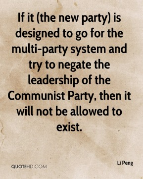 Li Peng  - If it (the new party) is designed to go for the multi-party system and try to negate the leadership of the Communist Party, then it will not be allowed to exist.