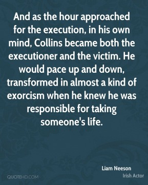 Liam Neeson - And as the hour approached for the execution, in his own mind, Collins became both the executioner and the victim. He would pace up and down, transformed in almost a kind of exorcism when he knew he was responsible for taking someone's life.