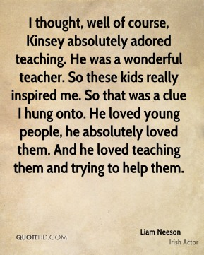 I thought, well of course, Kinsey absolutely adored teaching. He was a wonderful teacher. So these kids really inspired me. So that was a clue I hung onto. He loved young people, he absolutely loved them. And he loved teaching them and trying to help them.