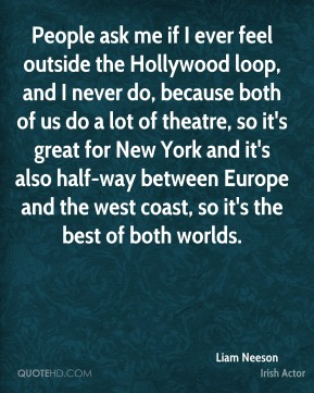 People ask me if I ever feel outside the Hollywood loop, and I never do, because both of us do a lot of theatre, so it's great for New York and it's also half-way between Europe and the west coast, so it's the best of both worlds.