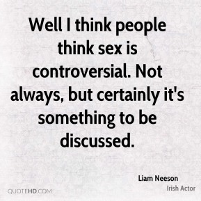 Well I think people think sex is controversial. Not always, but certainly it's something to be discussed.