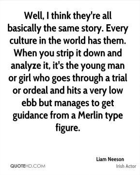Liam Neeson - Well, I think they're all basically the same story. Every culture in the world has them. When you strip it down and analyze it, it's the young man or girl who goes through a trial or ordeal and hits a very low ebb but manages to get guidance from a Merlin type figure.