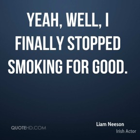 Liam Neeson - Yeah, well, I finally stopped smoking for good.