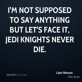 Liam Neeson  - I'm not supposed to say anything but let's face it, Jedi knights never die.