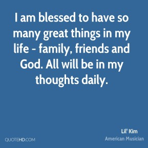 I am blessed to have so many great things in my life - family, friends and God. All will be in my thoughts daily.