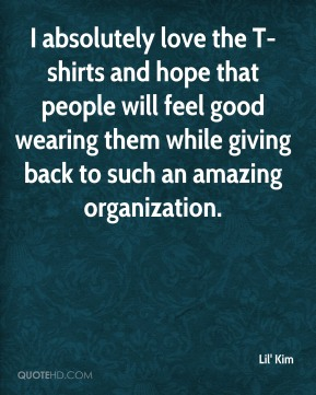 Lil' Kim  - I absolutely love the T-shirts and hope that people will feel good wearing them while giving back to such an amazing organization.