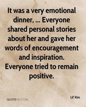 Lil' Kim  - It was a very emotional dinner, ... Everyone shared personal stories about her and gave her words of encouragement and inspiration. Everyone tried to remain positive.