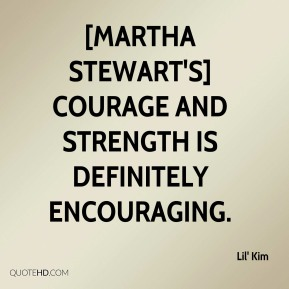 Lil' Kim  - [Martha Stewart's] courage and strength is definitely encouraging.
