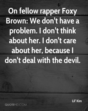 Lil' Kim  - On fellow rapper Foxy Brown: We don't have a problem. I don't think about her. I don't care about her, because I don't deal with the devil.