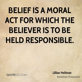 Lillian Hellman - Belief is a moral act for which the believer is to be held responsible.