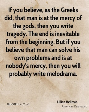 Lillian Hellman - If you believe, as the Greeks did, that man is at the mercy of the gods, then you write tragedy. The end is inevitable from the beginning. But if you believe that man can solve his own problems and is at nobody's mercy, then you will probably write melodrama.
