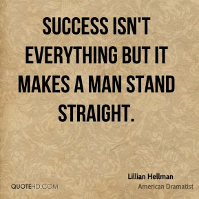 Lillian Hellman - Success isn't everything but it makes a man stand straight.